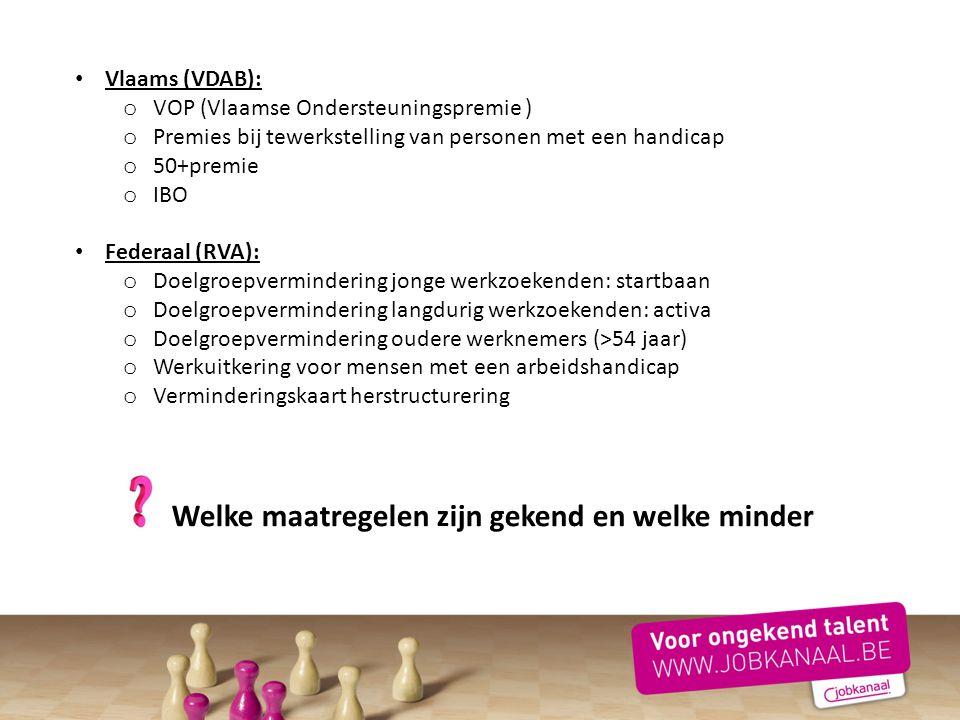 Vlaams (VDAB): o VOP (Vlaamse Ondersteuningspremie ) o Premies bij tewerkstelling van personen met een handicap o 50+premie o IBO Federaal (RVA): o Do