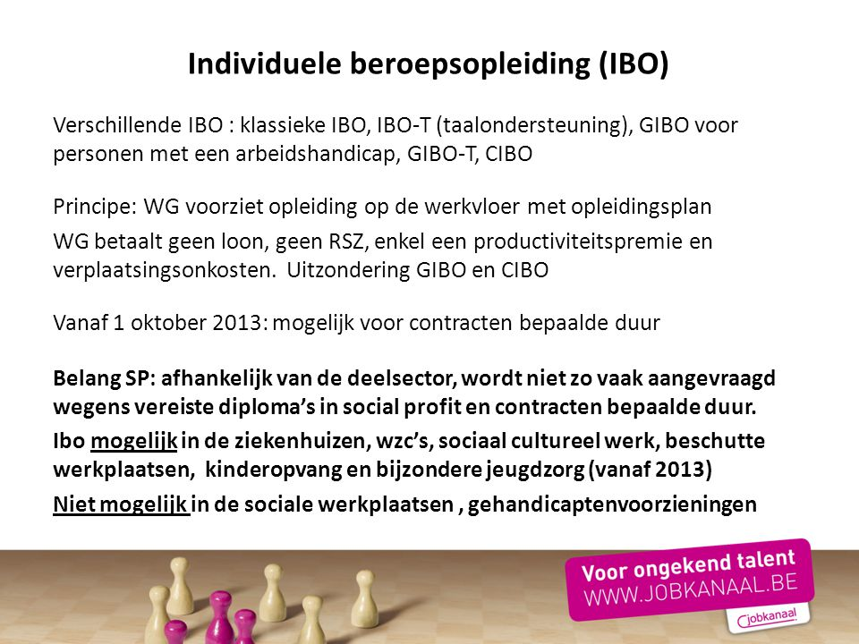 Individuele beroepsopleiding (IBO) Verschillende IBO : klassieke IBO, IBO-T (taalondersteuning), GIBO voor personen met een arbeidshandicap, GIBO-T, C