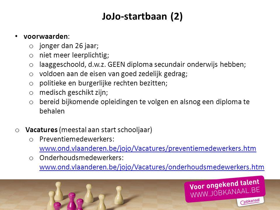 JoJo-startbaan (2) voorwaarden: o jonger dan 26 jaar; o niet meer leerplichtig; o laaggeschoold, d.w.z. GEEN diploma secundair onderwijs hebben; o vol