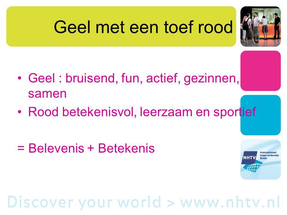 Geel met een toef rood Geel : bruisend, fun, actief, gezinnen, samen Rood betekenisvol, leerzaam en sportief = Belevenis + Betekenis