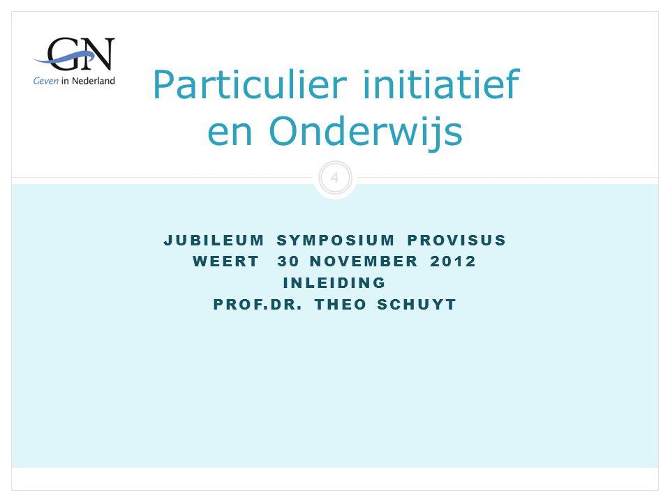 Particulier initiatief en Onderwijs JUBILEUM SYMPOSIUM PROVISUS WEERT 30 NOVEMBER 2012 INLEIDING PROF.DR. THEO SCHUYT Provisus 30 11 2012 4