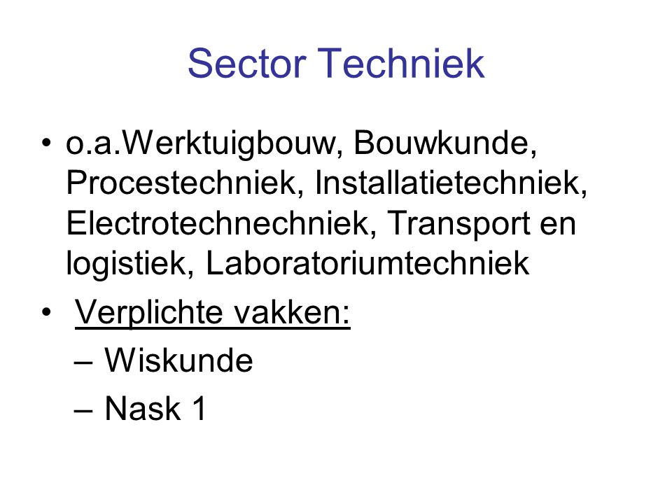 Sector Techniek o.a.Werktuigbouw, Bouwkunde, Procestechniek, Installatietechniek, Electrotechnechniek, Transport en logistiek, Laboratoriumtechniek Verplichte vakken: – Wiskunde – Nask 1
