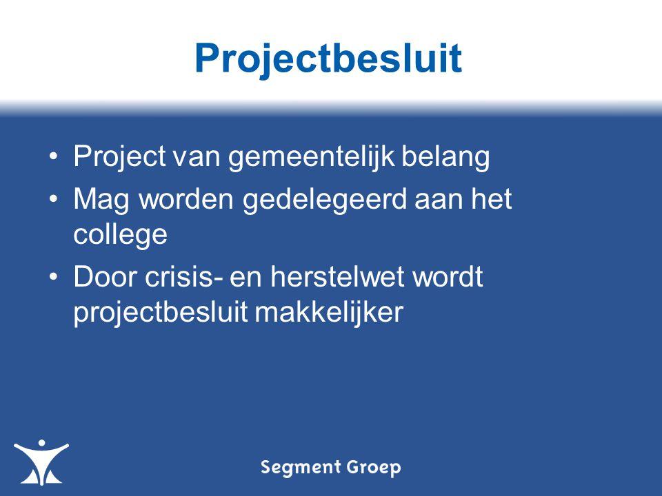 Projectbesluit Project van gemeentelijk belang Mag worden gedelegeerd aan het college Door crisis- en herstelwet wordt projectbesluit makkelijker
