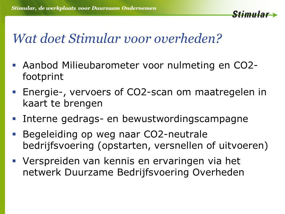 Stimular, de werkplaats voor Duurzaam Ondernemen Wat doet Stimular voor overheden?  Aanbod Milieubarometer voor nulmeting en CO2- footprint  Energie
