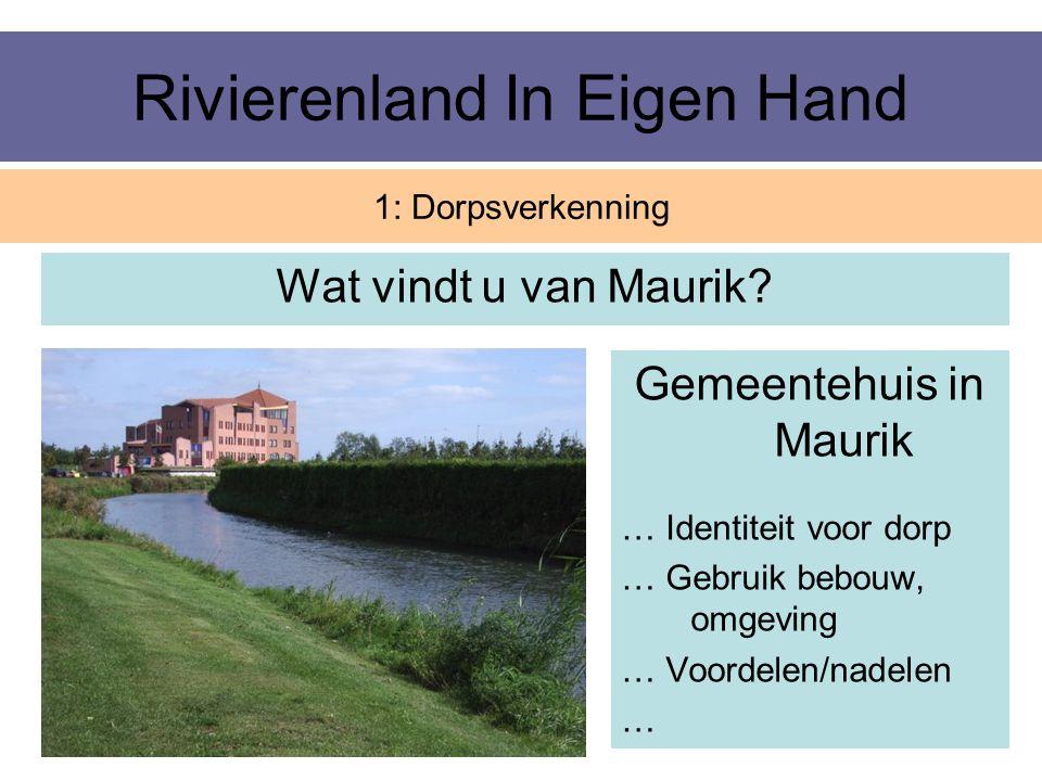 Rivierenland In Eigen Hand Wat vindt u van Maurik? 1: Dorpsverkenning Gemeentehuis in Maurik … Identiteit voor dorp … Gebruik bebouw, omgeving … Voord