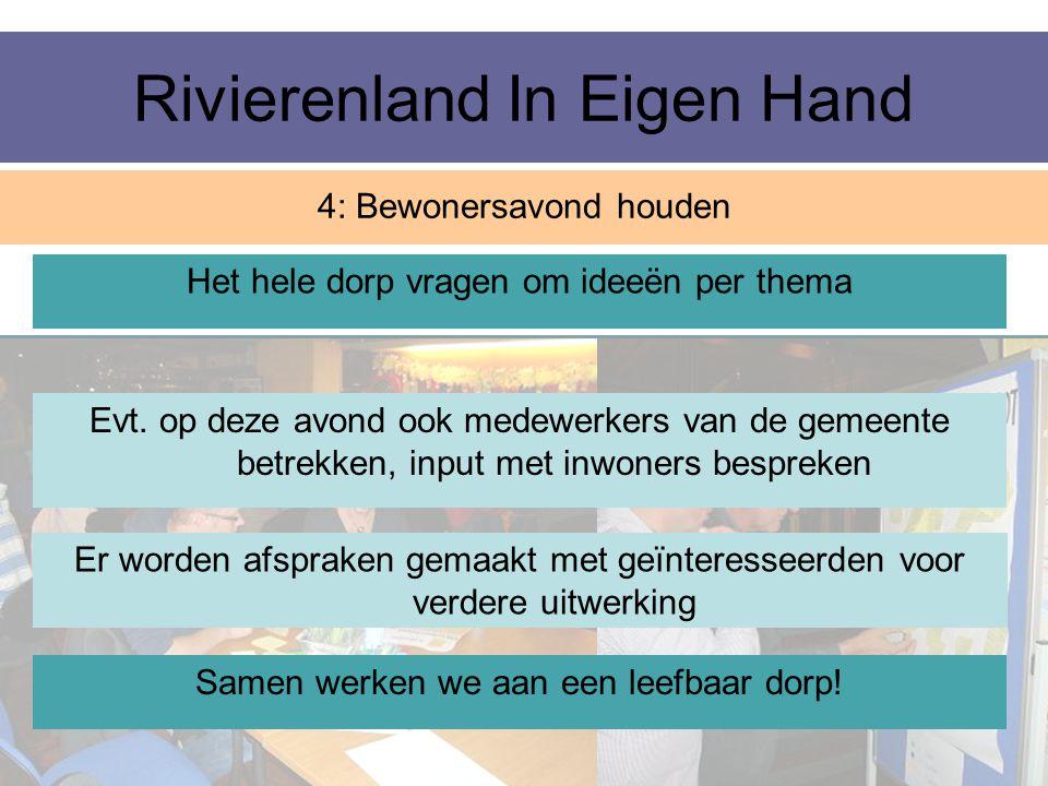 Rivierenland In Eigen Hand 4: Bewonersavond houden Het hele dorp vragen om ideeën per thema Evt. op deze avond ook medewerkers van de gemeente betrekk