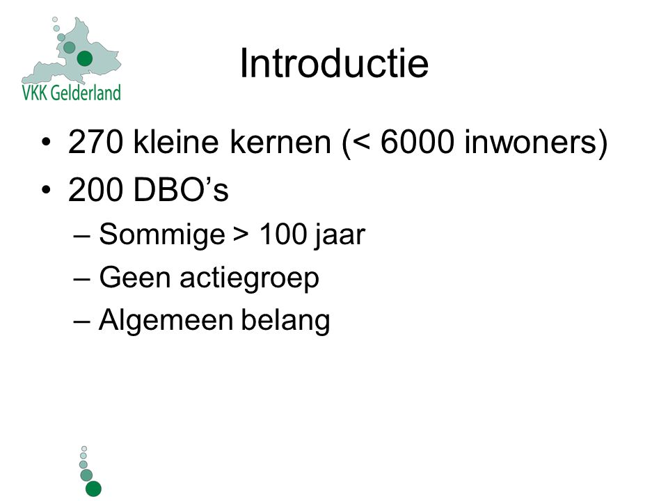 Introductie 270 kleine kernen (< 6000 inwoners) 200 DBO's –Sommige > 100 jaar –Geen actiegroep –Algemeen belang