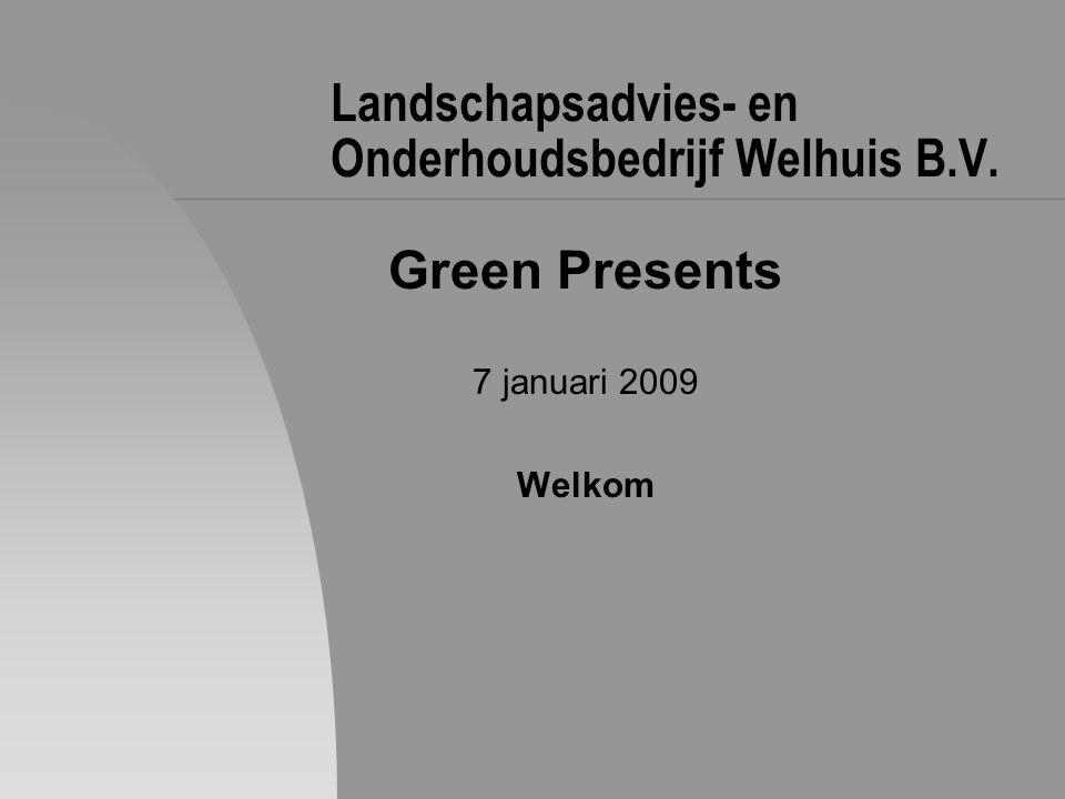 Landschapsadvies- en Onderhoudsbedrijf Welhuis B.V. Green Presents 7 januari 2009 Welkom