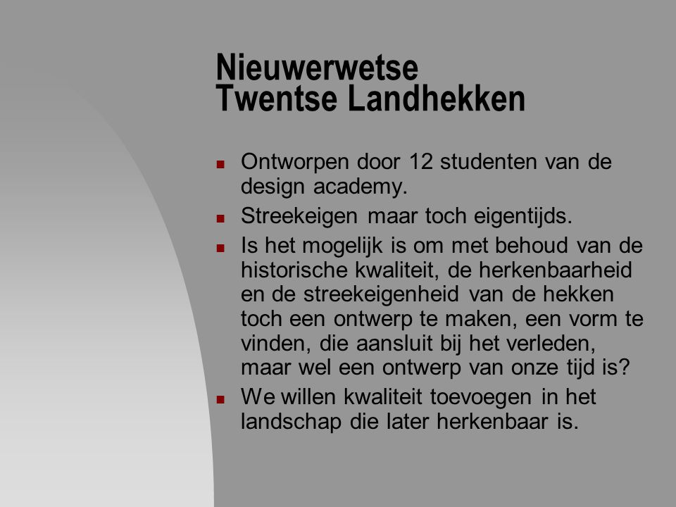 Nieuwerwetse Twentse Landhekken Ontworpen door 12 studenten van de design academy. Streekeigen maar toch eigentijds. Is het mogelijk is om met behoud