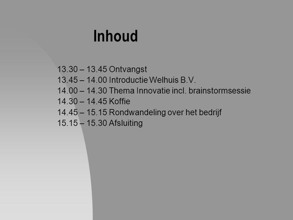 Inhoud 13.30 – 13.45 Ontvangst 13.45 – 14.00 Introductie Welhuis B.V. 14.00 – 14.30 Thema Innovatie incl. brainstormsessie 14.30 – 14.45 Koffie 14.45