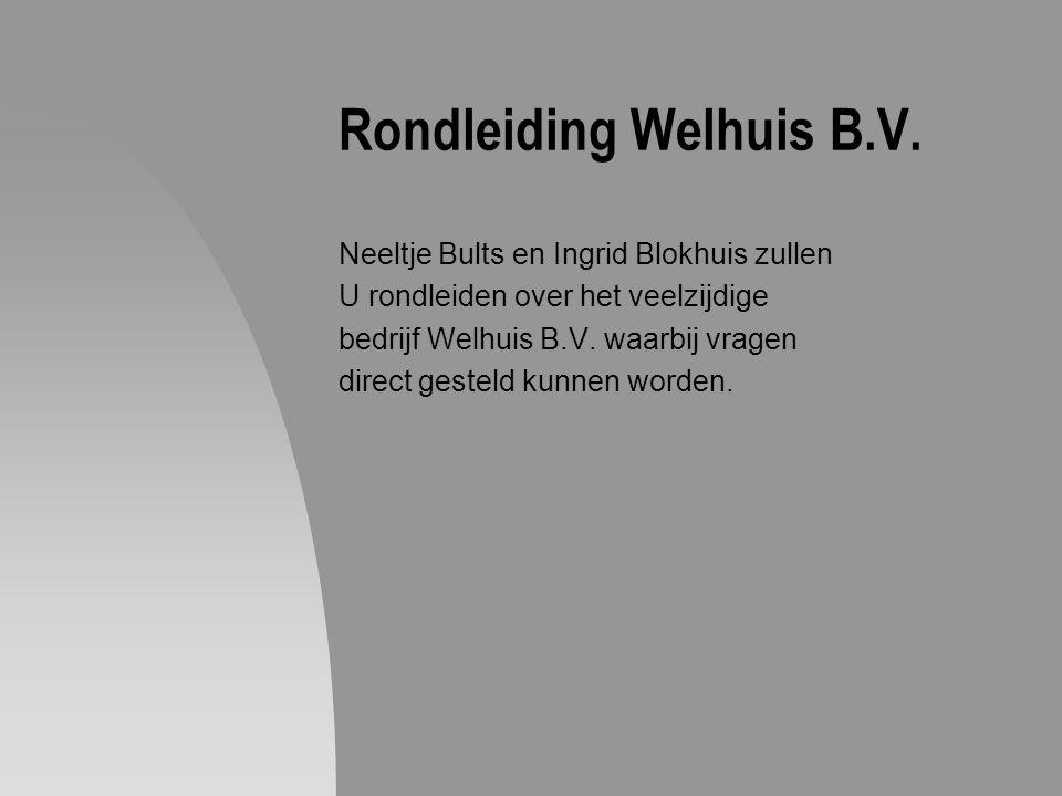 Rondleiding Welhuis B.V. Neeltje Bults en Ingrid Blokhuis zullen U rondleiden over het veelzijdige bedrijf Welhuis B.V. waarbij vragen direct gesteld