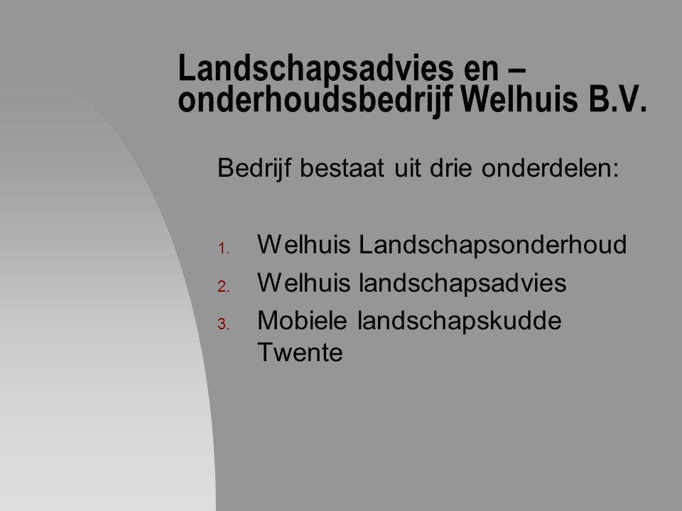 Landschapsadvies en – onderhoudsbedrijf Welhuis B.V. Bedrijf bestaat uit drie onderdelen: 1. Welhuis Landschapsonderhoud 2. Welhuis landschapsadvies 3