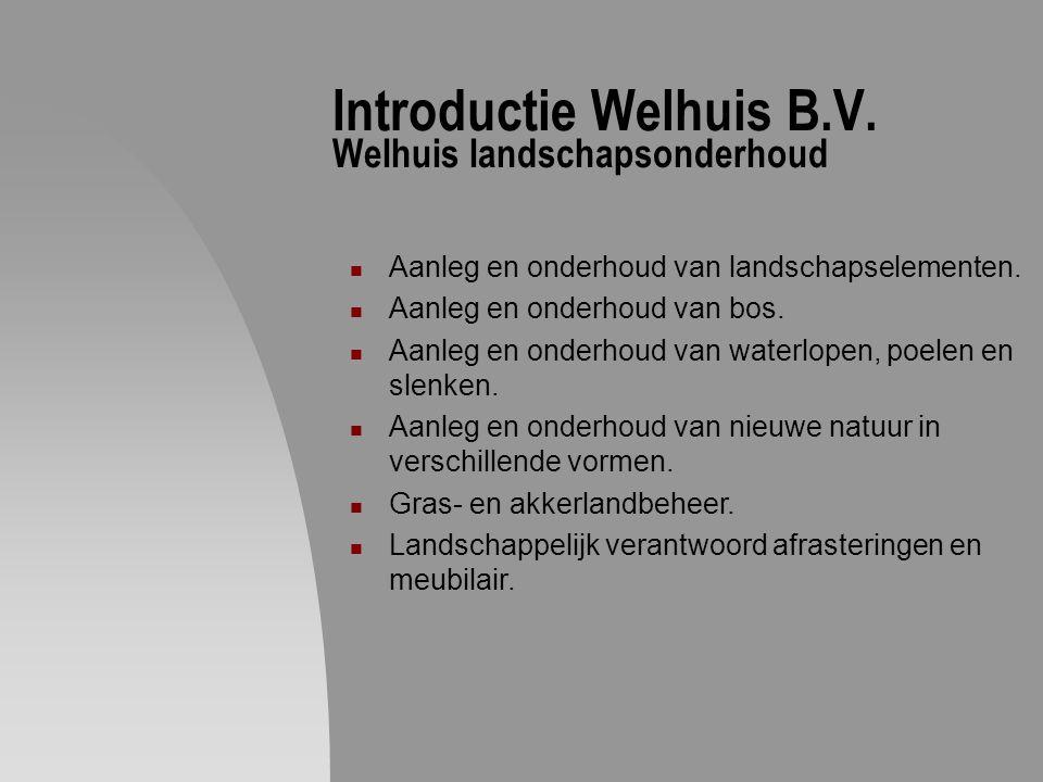 Introductie Welhuis B.V. Welhuis landschapsonderhoud Aanleg en onderhoud van landschapselementen. Aanleg en onderhoud van bos. Aanleg en onderhoud van
