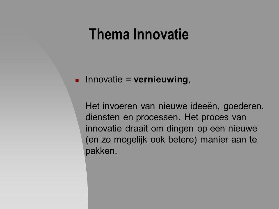 Thema Innovatie Innovatie = vernieuwing, Het invoeren van nieuwe ideeën, goederen, diensten en processen. Het proces van innovatie draait om dingen op
