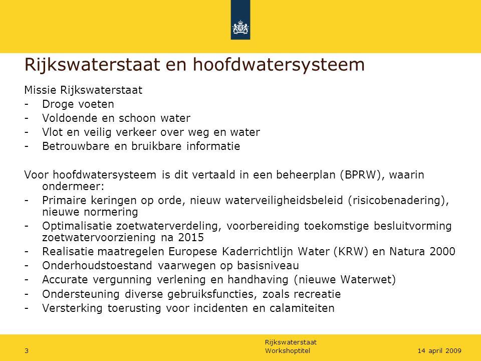 Rijkswaterstaat Workshoptitel414 april 2009 Positie Waterdienst in Rijkswaterstaat Waterdienst: - landelijk overzicht van het areaal en de activiteiten RWS - verbinden van uitvoering RWS met benodigde expertise - hands-on weten wat er leeft, 3 dagen bij de regio, 2 thuis