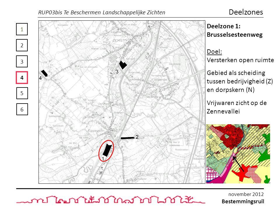 1 2 3 4 5 6 Deelzones Deelzone 1: Brusselsesteenweg Doel: Versterken open ruimte Gebied als scheiding tussen bedrijvigheid (Z) en dorpskern (N) Vrijwaren zicht op de Zennevallei RUP03bis Te Beschermen Landschappelijke Zichten Bestemmingsruil november 2012