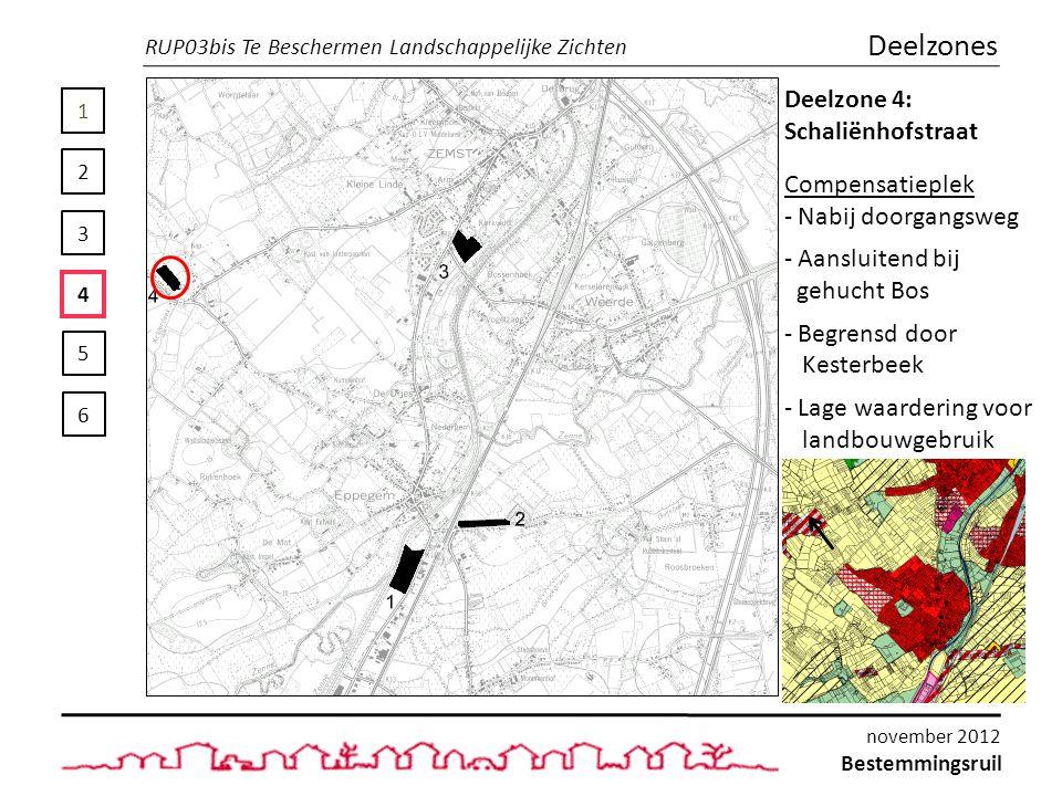 1 2 3 4 5 6 Deelzones Deelzone 4: Schaliënhofstraat Compensatieplek - Nabij doorgangsweg - Aansluitend bij gehucht Bos - Begrensd door Kesterbeek - Lage waardering voor landbouwgebruik RUP03bis Te Beschermen Landschappelijke Zichten Bestemmingsruil november 2012