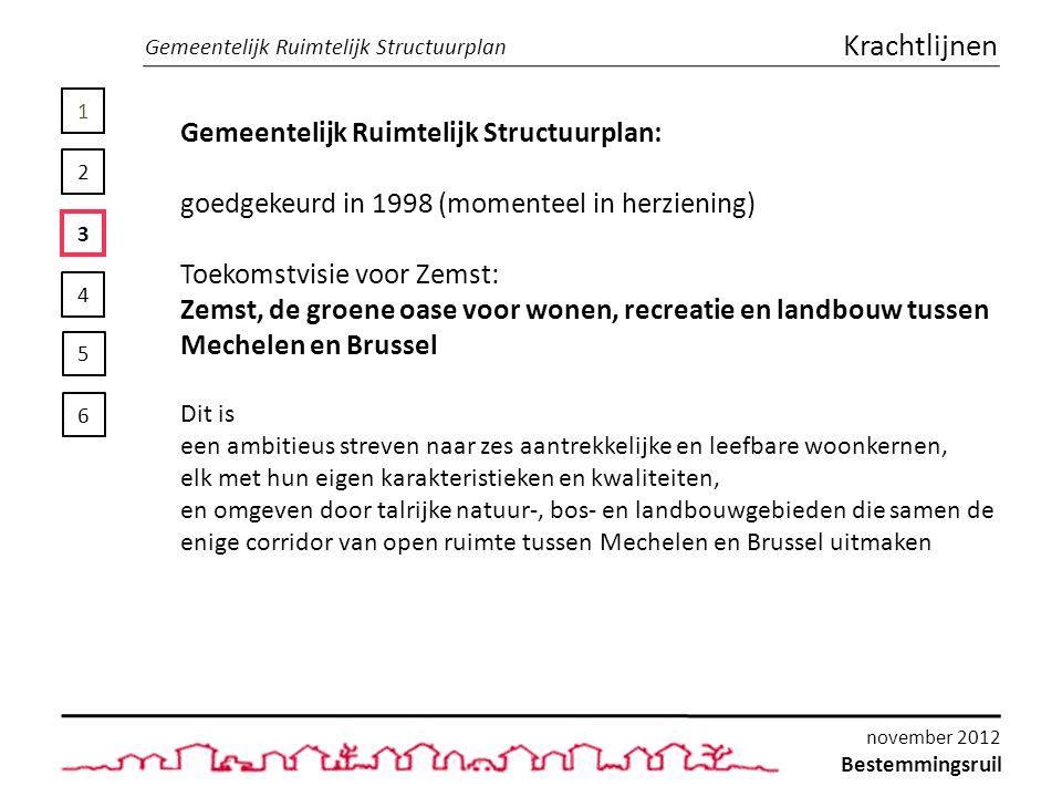 1 2 3 4 5 6 Gemeentelijk Ruimtelijk Structuurplan Krachtlijnen Gemeentelijk Ruimtelijk Structuurplan: goedgekeurd in 1998 (momenteel in herziening) Toekomstvisie voor Zemst: Zemst, de groene oase voor wonen, recreatie en landbouw tussen Mechelen en Brussel Dit is een ambitieus streven naar zes aantrekkelijke en leefbare woonkernen, elk met hun eigen karakteristieken en kwaliteiten, en omgeven door talrijke natuur-, bos- en landbouwgebieden die samen de enige corridor van open ruimte tussen Mechelen en Brussel uitmaken Bestemmingsruil november 2012