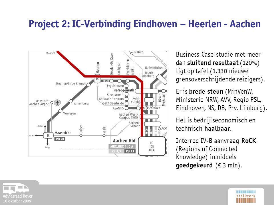 Adviesraad Rover 10 oktober 2009 Project 2: IC-Verbinding Eindhoven – Heerlen - Aachen Business-Case studie met meer dan sluitend resultaat (120%) ligt op tafel (1.330 nieuwe grensoverschrijdende reizigers).