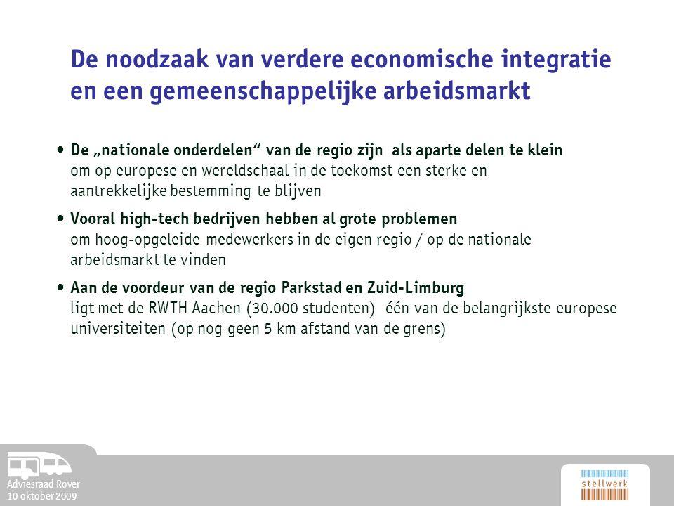"""Adviesraad Rover 10 oktober 2009 De noodzaak van verdere economische integratie en een gemeenschappelijke arbeidsmarkt De """"nationale onderdelen van de regio zijn als aparte delen te klein om op europese en wereldschaal in de toekomst een sterke en aantrekkelijke bestemming te blijven Vooral high-tech bedrijven hebben al grote problemen om hoog-opgeleide medewerkers in de eigen regio / op de nationale arbeidsmarkt te vinden Aan de voordeur van de regio Parkstad en Zuid-Limburg ligt met de RWTH Aachen (30.000 studenten) één van de belangrijkste europese universiteiten (op nog geen 5 km afstand van de grens)"""