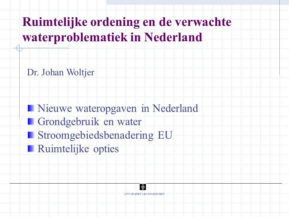 1 Universiteit van Amsterdam Dr. Johan Woltjer Nieuwe wateropgaven in Nederland Grondgebruik en water Stroomgebiedsbenadering EU Ruimtelijke opties Ru