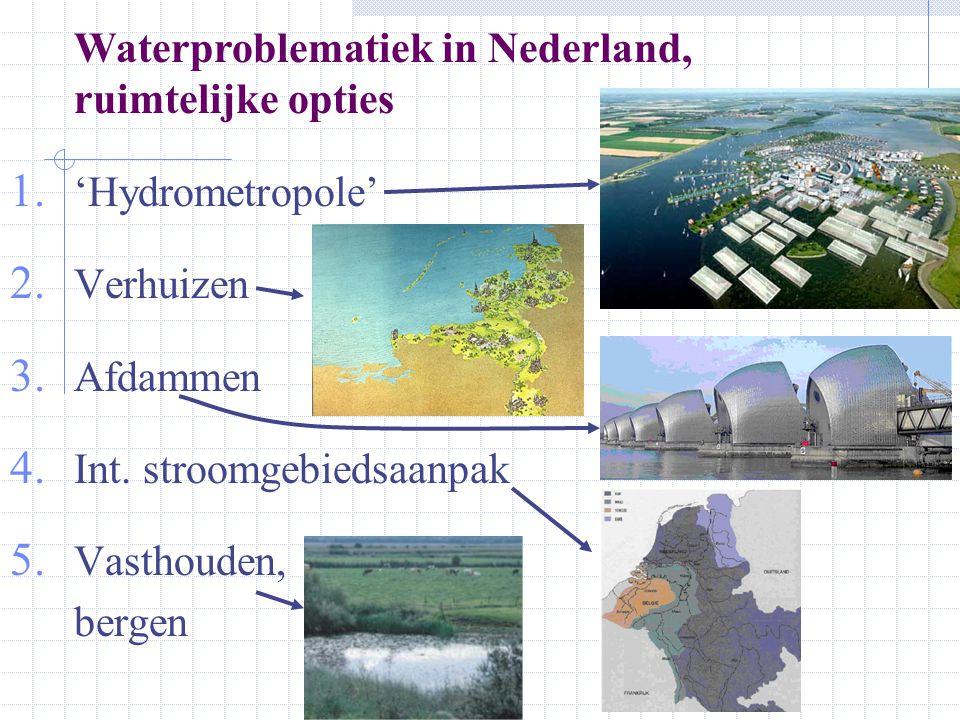 Waterproblematiek in Nederland, ruimtelijke opties 1. 'Hydrometropole' 2. Verhuizen 3. Afdammen 4. Int. stroomgebiedsaanpak 5. Vasthouden, bergen