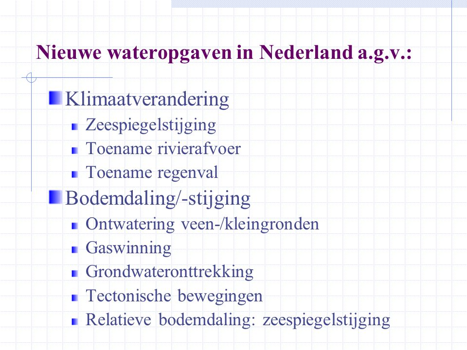 Nieuwe wateropgaven in Nederland a.g.v.: Klimaatverandering Zeespiegelstijging Toename rivierafvoer Toename regenval Bodemdaling/-stijging Ontwatering