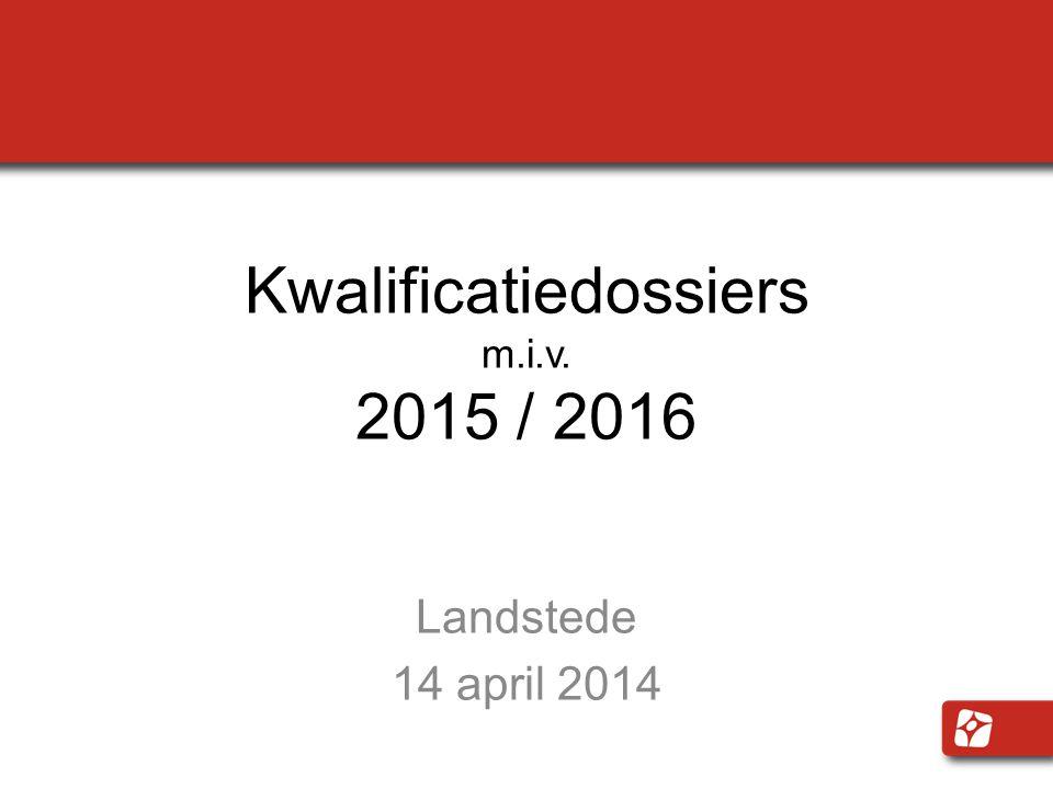 Kwalificatiedossiers m.i.v. 2015 / 2016 Landstede 14 april 2014