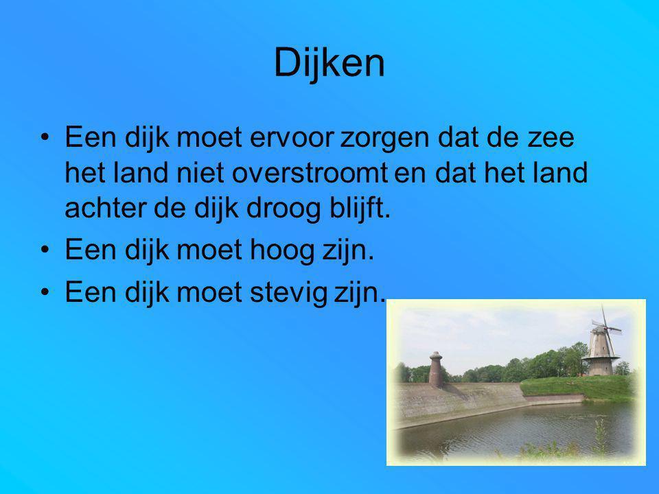 Dijken Een dijk moet ervoor zorgen dat de zee het land niet overstroomt en dat het land achter de dijk droog blijft. Een dijk moet hoog zijn. Een dijk