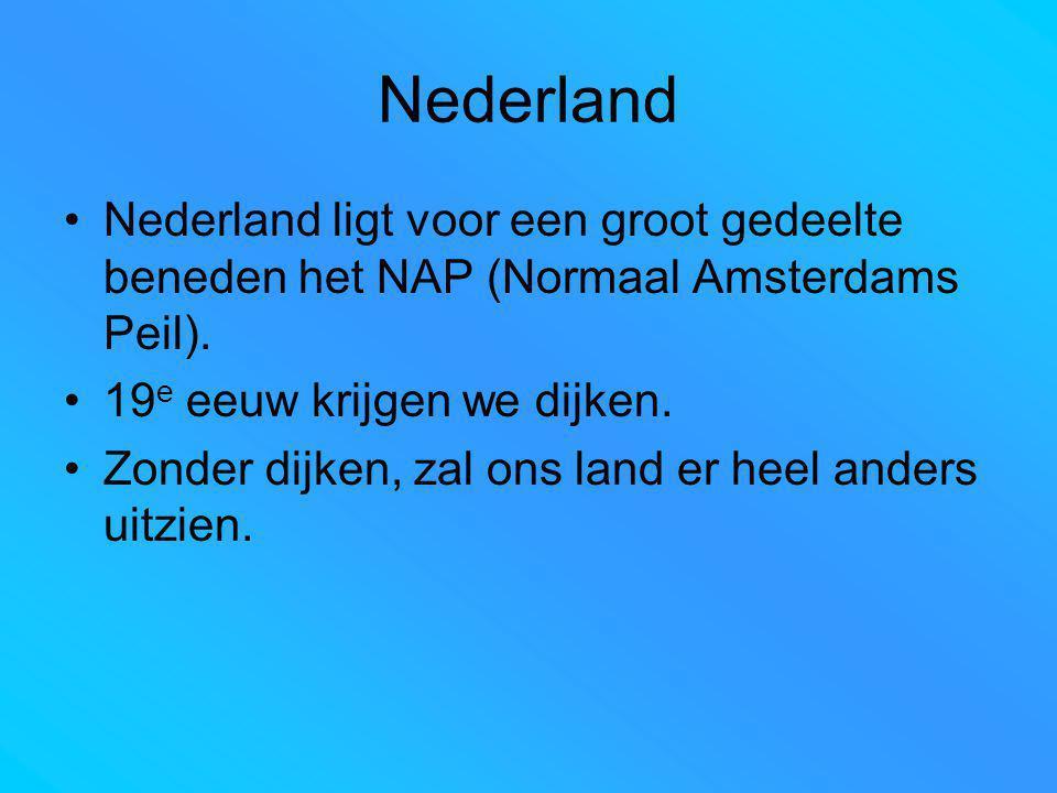 Nederland Nederland ligt voor een groot gedeelte beneden het NAP (Normaal Amsterdams Peil). 19 e eeuw krijgen we dijken. Zonder dijken, zal ons land e