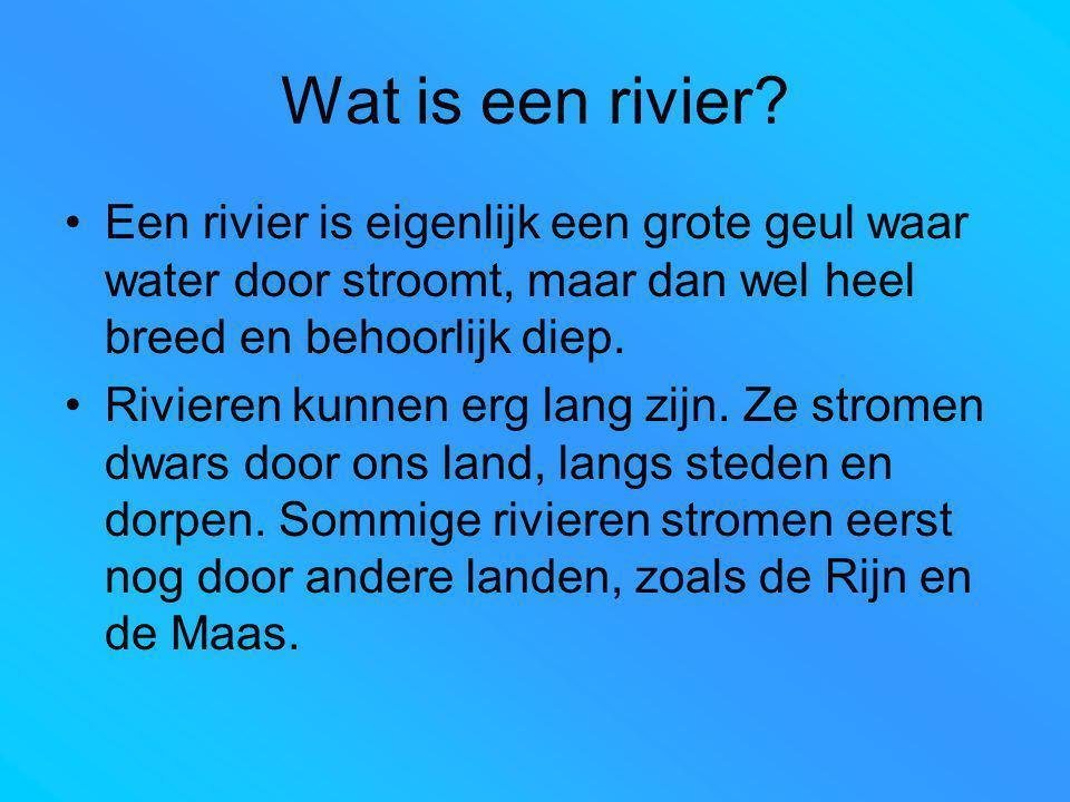 Wat is een rivier? Een rivier is eigenlijk een grote geul waar water door stroomt, maar dan wel heel breed en behoorlijk diep. Rivieren kunnen erg lan