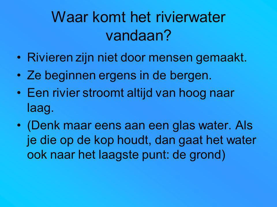 Waar komt het rivierwater vandaan? Rivieren zijn niet door mensen gemaakt. Ze beginnen ergens in de bergen. Een rivier stroomt altijd van hoog naar la