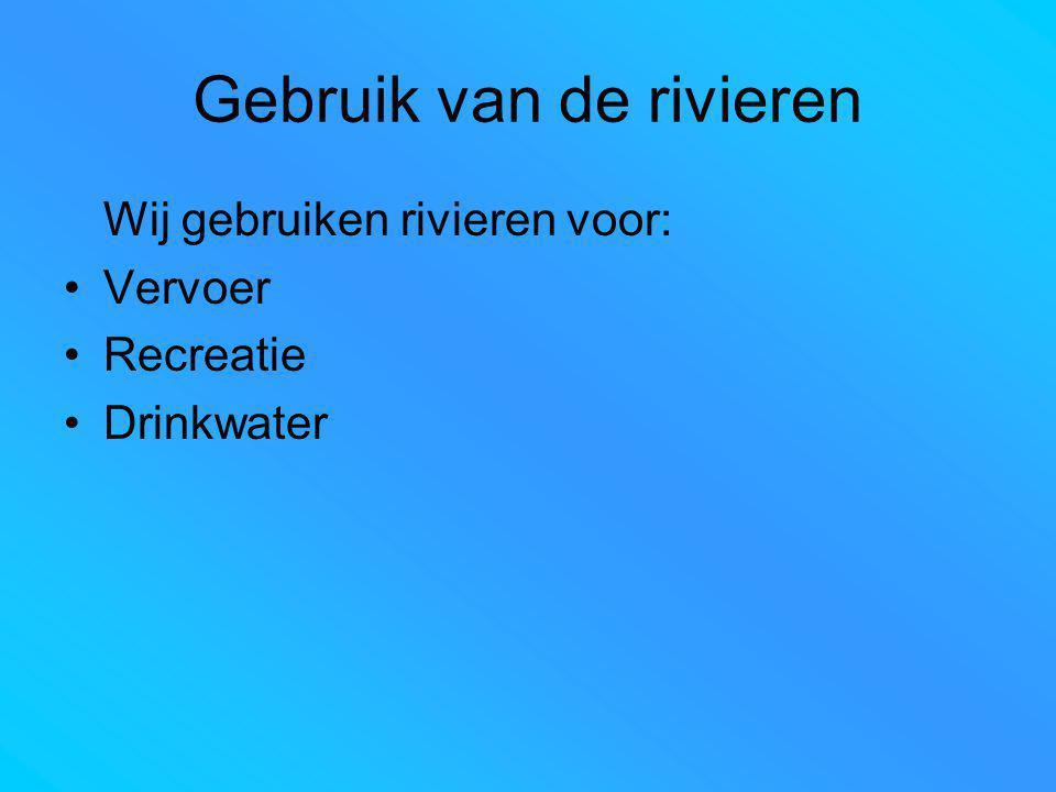 Gebruik van de rivieren Wij gebruiken rivieren voor: Vervoer Recreatie Drinkwater