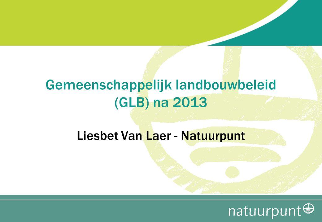 Gemeenschappelijk landbouwbeleid (GLB) na 2013 Liesbet Van Laer - Natuurpunt