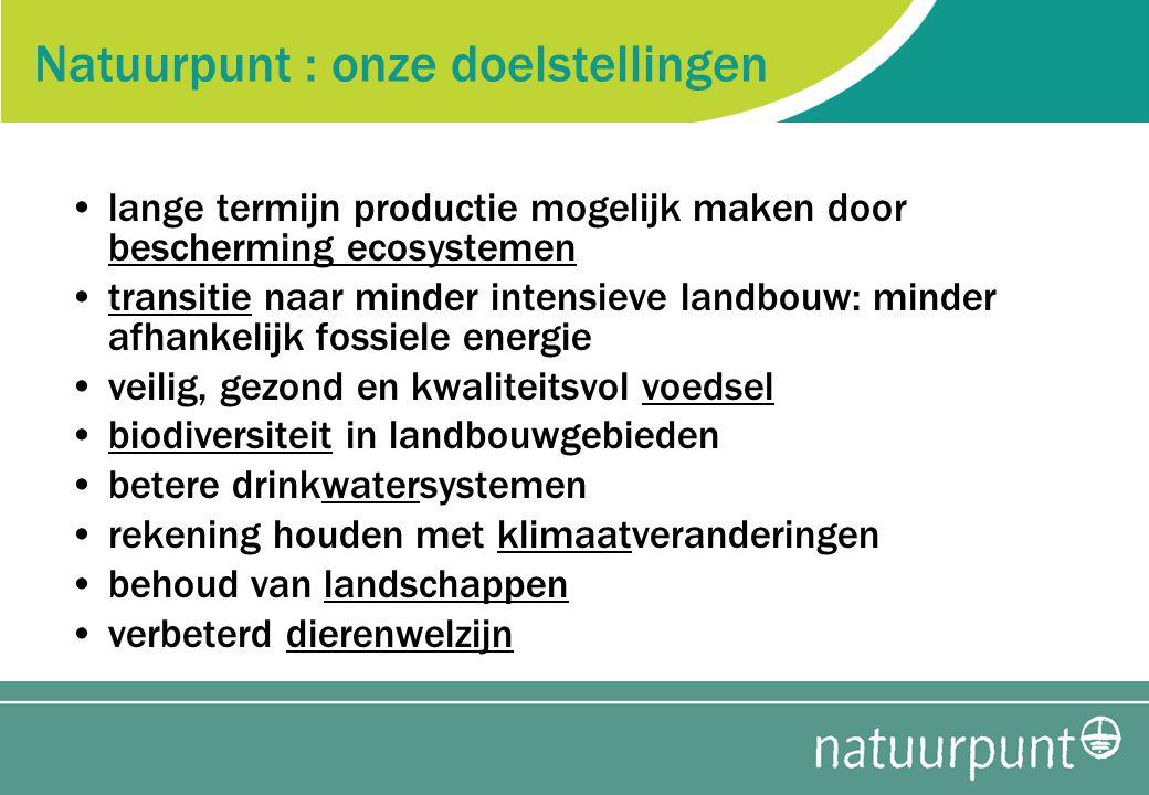 Natuurpunt : onze doelstellingen lange termijn productie mogelijk maken door bescherming ecosystemen transitie naar minder intensieve landbouw: minder