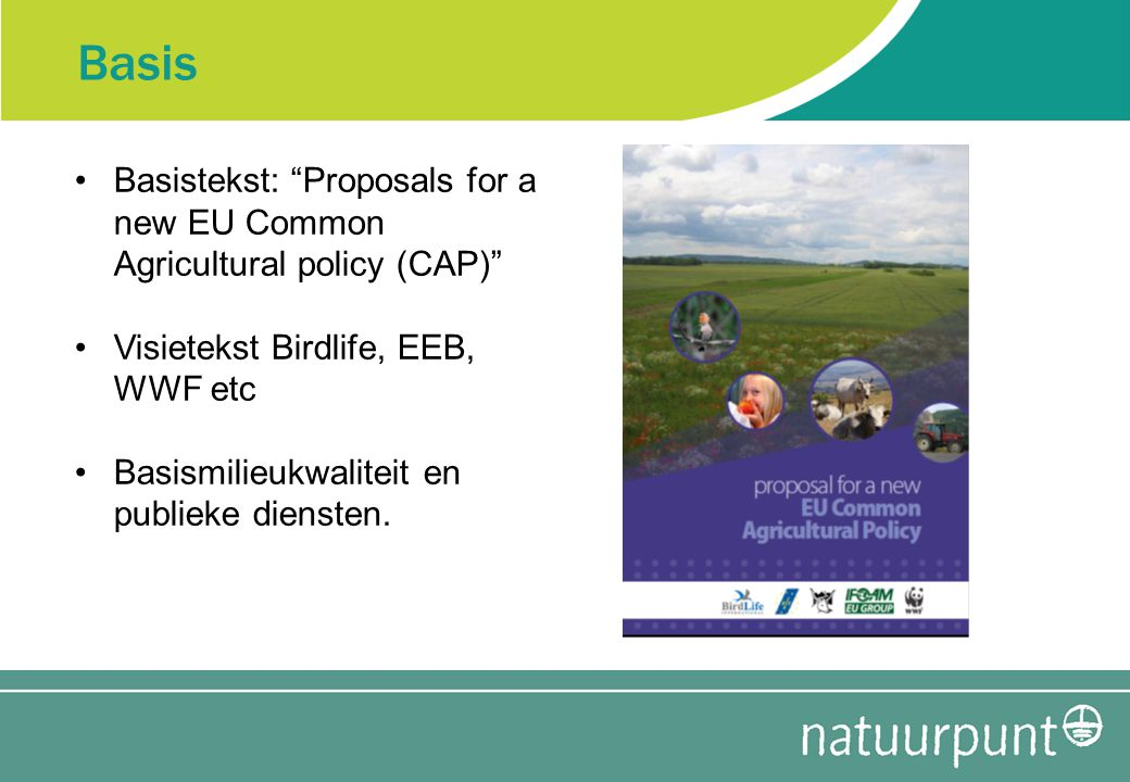 Basis Basistekst: Proposals for a new EU Common Agricultural policy (CAP) Visietekst Birdlife, EEB, WWF etc Basismilieukwaliteit en publieke diensten.