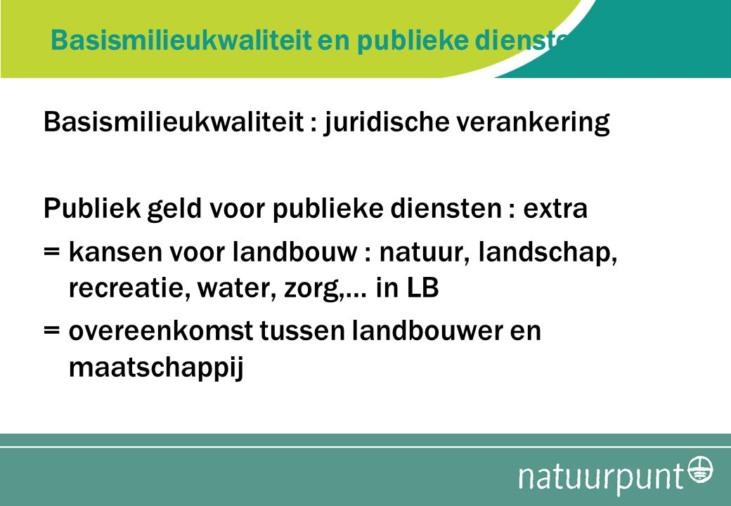 Basismilieukwaliteit en publieke diensten: Basismilieukwaliteit : juridische verankering Publiek geld voor publieke diensten : extra = kansen voor landbouw : natuur, landschap, recreatie, water, zorg,… in LB = overeenkomst tussen landbouwer en maatschappij