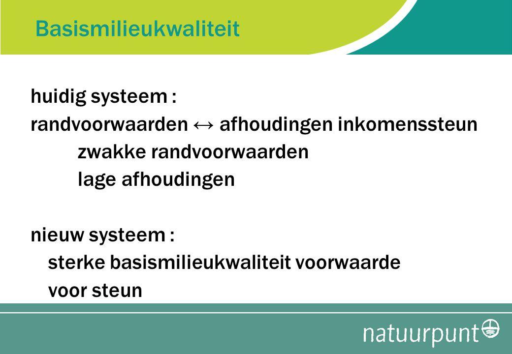 Basismilieukwaliteit huidig systeem : randvoorwaarden ↔ afhoudingen inkomenssteun zwakke randvoorwaarden lage afhoudingen nieuw systeem : sterke basismilieukwaliteit voorwaarde voor steun