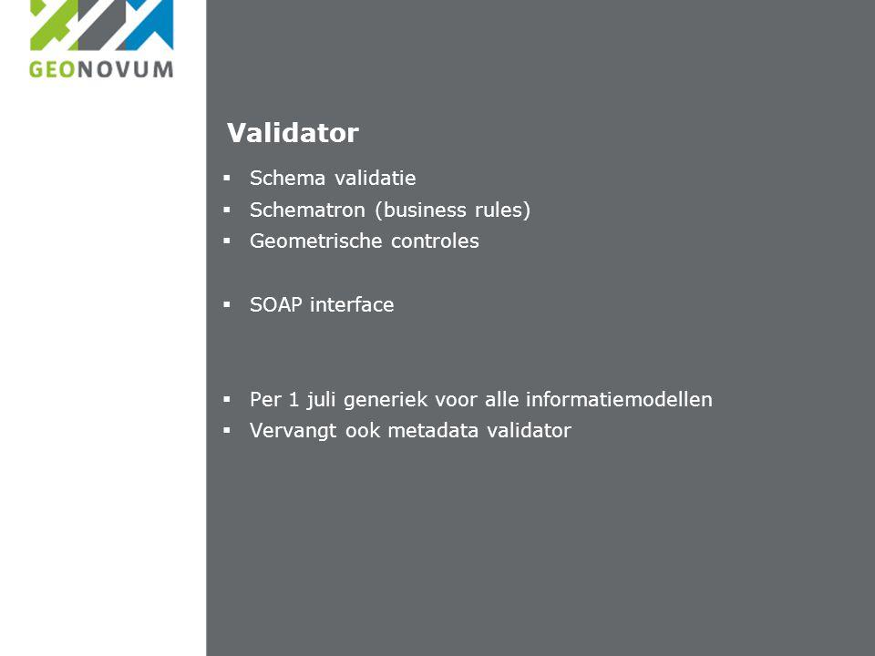 Validator  Schema validatie  Schematron (business rules)  Geometrische controles  SOAP interface  Per 1 juli generiek voor alle informatiemodellen  Vervangt ook metadata validator