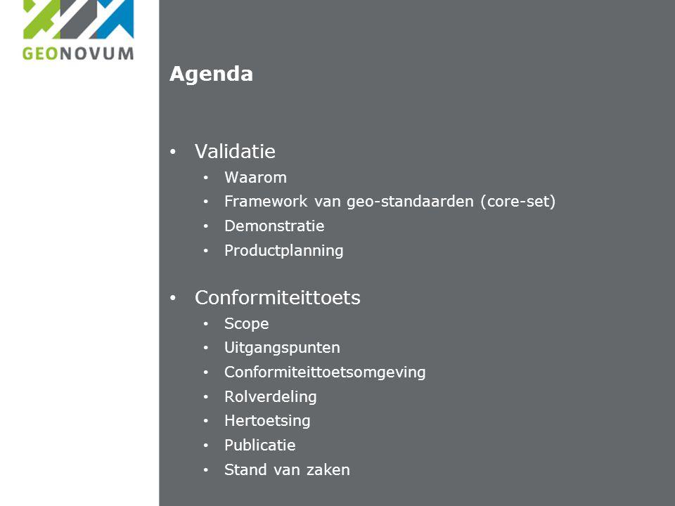 Agenda Validatie Waarom Framework van geo-standaarden (core-set) Demonstratie Productplanning Conformiteittoets Scope Uitgangspunten Conformiteittoetsomgeving Rolverdeling Hertoetsing Publicatie Stand van zaken