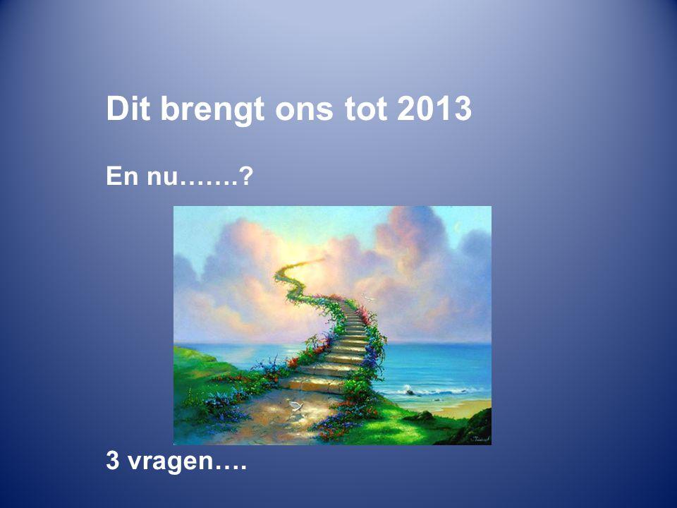 Dit brengt ons tot 2013 En nu…….? 3 vragen….