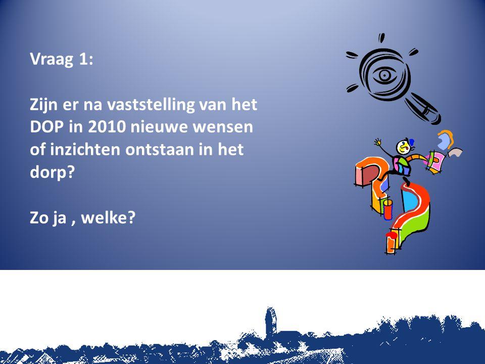 Vraag 1: Zijn er na vaststelling van het DOP in 2010 nieuwe wensen of inzichten ontstaan in het dorp? Zo ja, welke?