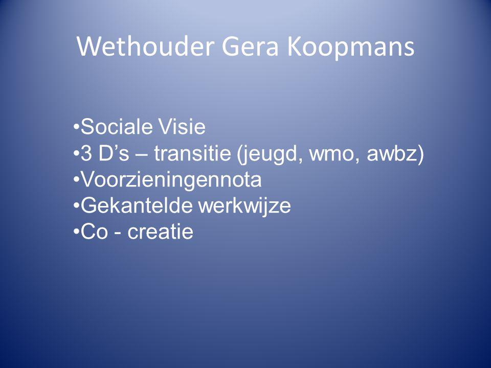 Wethouder Gera Koopmans Sociale Visie 3 D's – transitie (jeugd, wmo, awbz) Voorzieningennota Gekantelde werkwijze Co - creatie