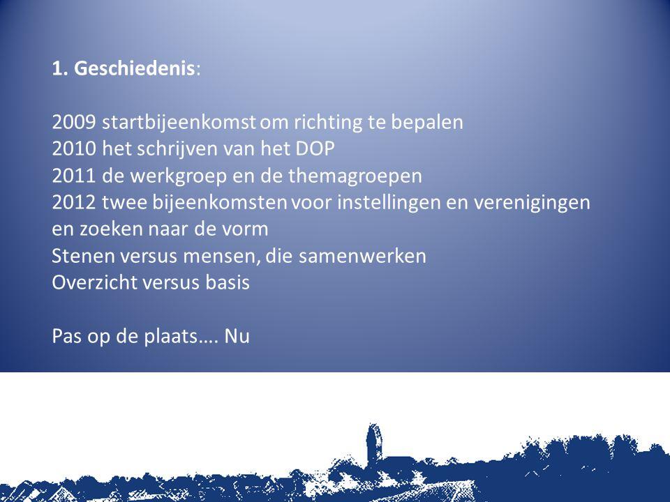 1. Geschiedenis: 2009 startbijeenkomst om richting te bepalen 2010 het schrijven van het DOP 2011 de werkgroep en de themagroepen 2012 twee bijeenkoms