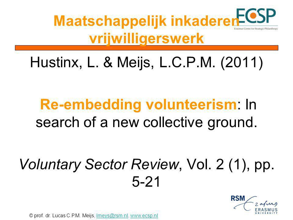 © prof. dr. Lucas C.P.M. Meijs, lmeys@rsm.nl. www.ecsp.nllmeys@rsm.nlwww.ecsp.nl Maatschappelijk inkaderen vrijwilligerswerk Hustinx, L. & Meijs, L.C.