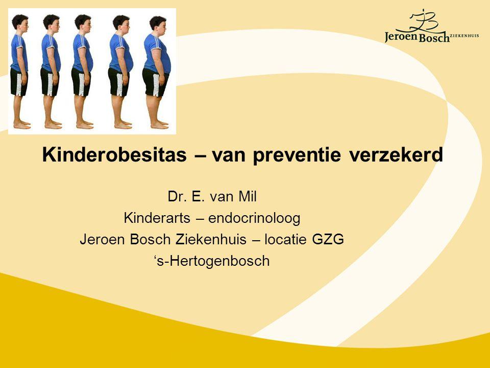Kinderobesitas – van preventie verzekerd Dr. E. van Mil Kinderarts – endocrinoloog Jeroen Bosch Ziekenhuis – locatie GZG 's-Hertogenbosch