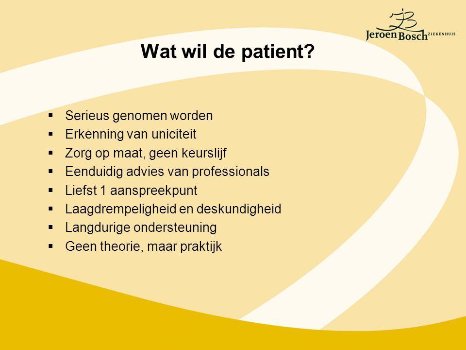 Wat wil de patient?  Serieus genomen worden  Erkenning van uniciteit  Zorg op maat, geen keurslijf  Eenduidig advies van professionals  Liefst 1
