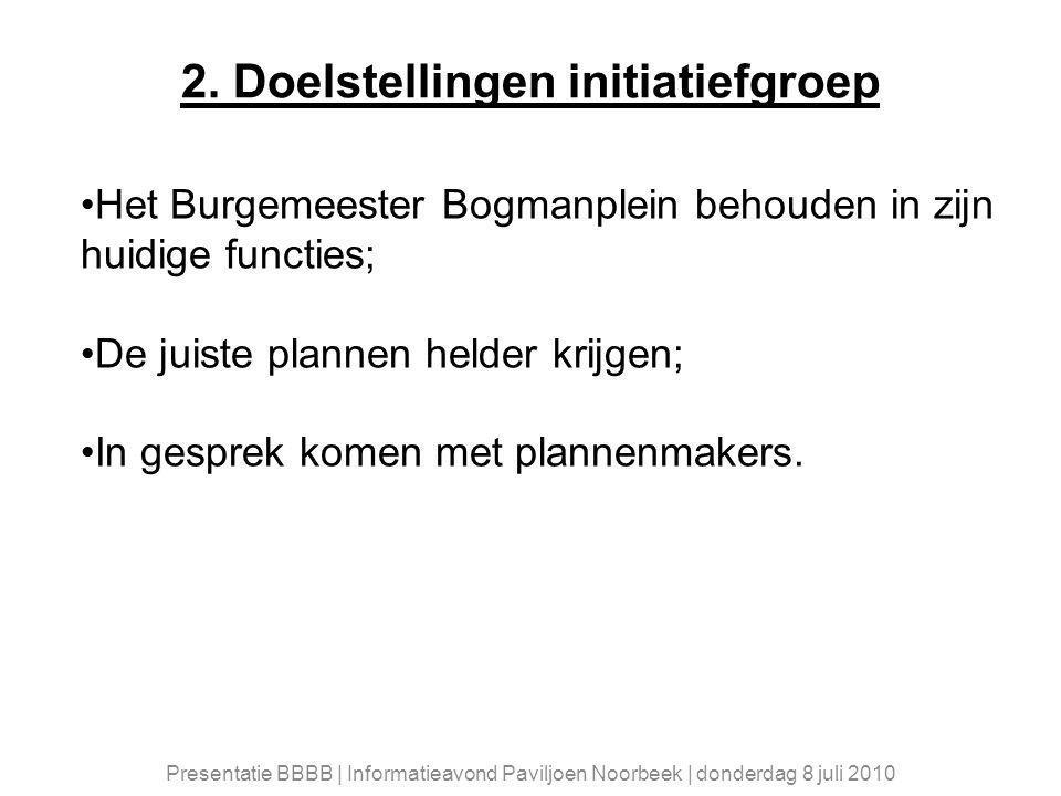 2. Doelstellingen initiatiefgroep Het Burgemeester Bogmanplein behouden in zijn huidige functies; De juiste plannen helder krijgen; In gesprek komen m
