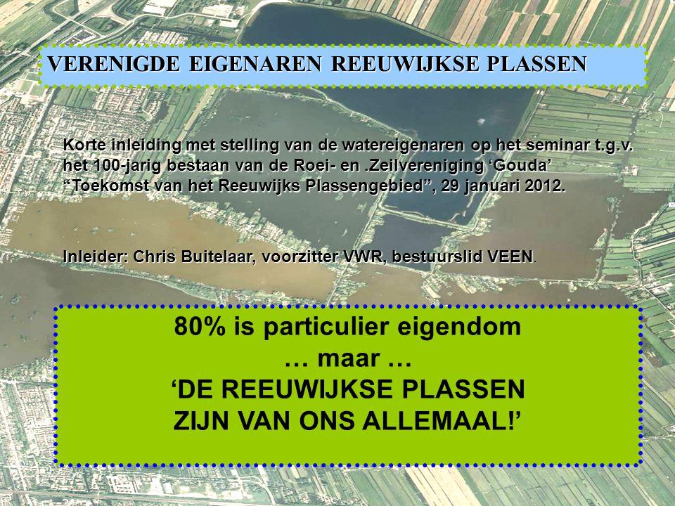 1 80% is particulier eigendom … maar … 'DE REEUWIJKSE PLASSEN ZIJN VAN ONS ALLEMAAL!' VERENIGDE EIGENAREN REEUWIJKSE PLASSEN Korte inleiding met stelling van de watereigenaren op het seminar t.g.v.