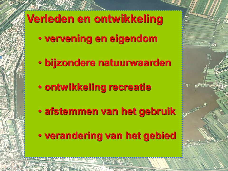 5 Verleden en ontwikkeling vervening en eigendom vervening en eigendom bijzondere natuurwaarden bijzondere natuurwaarden ontwikkeling recreatie ontwikkeling recreatie afstemmen van het gebruik afstemmen van het gebruik verandering van het gebied verandering van het gebied